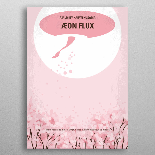 No474 My Aeon flux minimal movie poster Aeon Flux is a mysterious assassin working for the Monicans, a group of rebels trying to overthrow the government. When she is a sent on a mission to kill the Chairman, a whole new mystery is found. Director: Karyn Kusama Stars: Charlize Theron, Frances McDormand, Sophie Okonedo metal poster