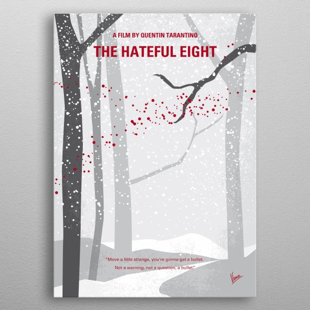 No502 My Hateful eight minimal movie poster In post-Civil War Wyoming, bounty hunters try to find shelter during a blizzard but get involved in a plot of betrayal and deception. Will they survive? Director: Quentin Tarantino Stars: Channing Tatum, Jennifer Jason Leigh, Samuel L. Jackson metal poster