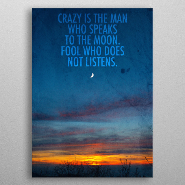 Crazy is the man who speaks to the moon. Fool who does not listens  metal poster