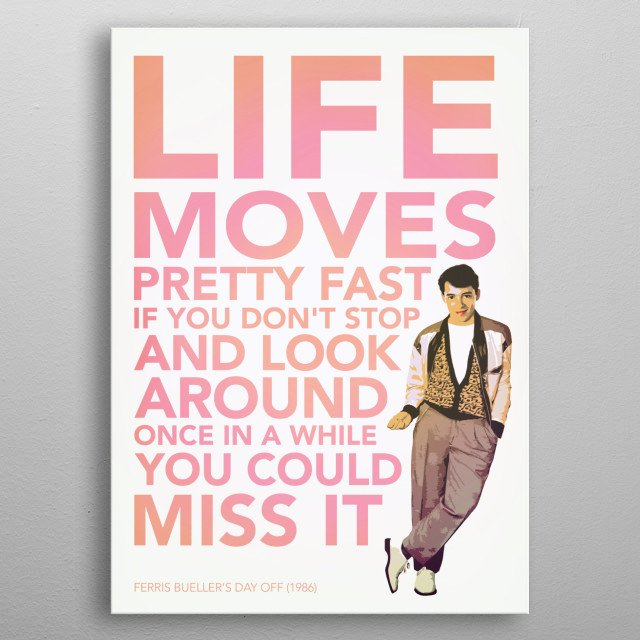 One of the many quotes from Ferris Bueller's Day Off. Created for a good friend of mine. metal poster