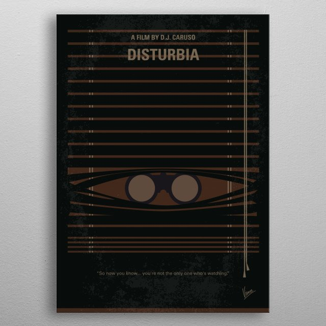 No457 My Disturbia minimal movie poster  A teen living under house arrest becomes convinced his neighbor is a serial killer.  Director: D.J. Caruso Stars: Shia LaBeouf, David Morse, Carrie-Anne Moss metal poster