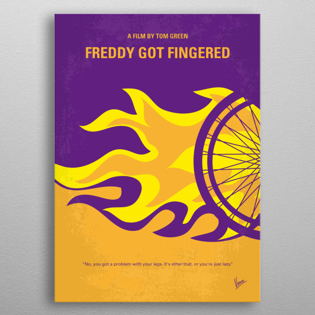 No550 My Freddy Got Fingered minimal movie poster An unemployed cartoonist moves back in with his parents and younger brother Freddy. When his parents demand he leave, he begins to spread rumors that his father is sexually abusing Freddy. Director: Tom Green Stars: Tom Green, Rip Torn, Marisa Coughlan  metal poster