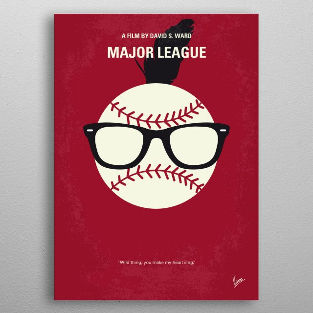 No541 My Major League minimal movie poster  The new owner of the Cleveland Indians puts together a purposely horrible team so they'll lose and she can move the team. But when the plot is uncovered, they start winning just to spite her.  Director: David S. Ward (as David Ward) Stars: Tom Berenger, Charlie Sheen, Corbin Bernsen  metal poster