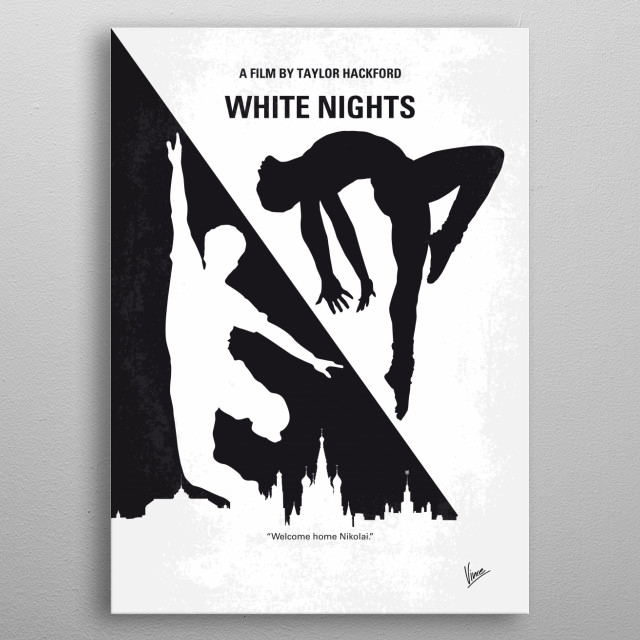 No554 My White Nights minimal movie poster An expatriate Russian dancer is on a plane forced to land on Soviet territory. He is taken to an apartment in which a black American who has married a Russian woman lives with her. He is to become a dancer for the Bolshoi again, but he wishes to escape, but can he trust the American? Director: Taylor Hackford Stars: Mikhail Baryshnikov, Gregory Hines, Jerzy Skolimowski metal poster