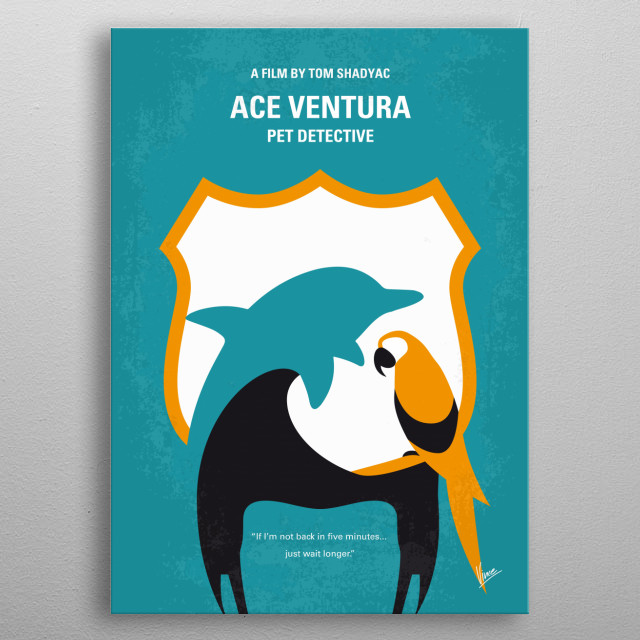 No558 My Ace Ventura minimal movie poster A goofy detective specializing in animals goes in search of a missing dolphin mascot of a football team. Director: Tom Shadyac Stars: Jim Carrey, Courteney Cox, Sean Young metal poster