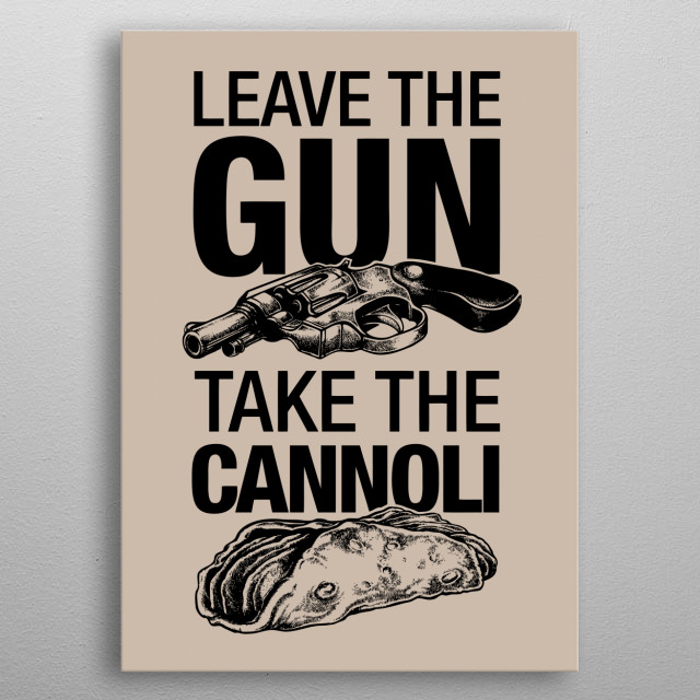 Leave the gun, take the cannoli. metal poster