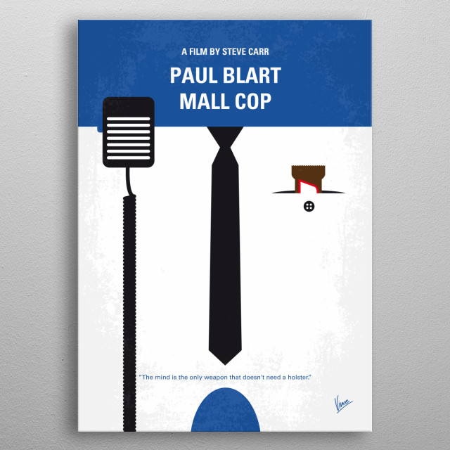 No579 My Paul Blart Mall Cop minimal movie poster  When a shopping mall is taken over by a gang of organized crooks, it's up to a mild-mannered security guard to save the day.  Director: Steve Carr Stars: Kevin James, Keir O'Donnell, Jayma Mays  metal poster