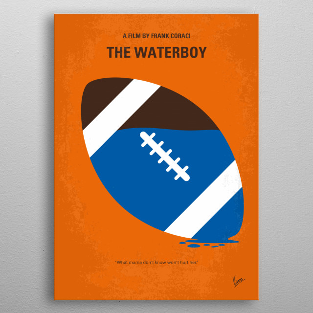 No580 My The Waterboy minimal movie poster A waterboy for a college football team discovers he has a unique tackling ability and becomes a member of the team. Director: Frank Coraci Stars: Adam Sandler, Kathy Bates, Henry Winkler  metal poster