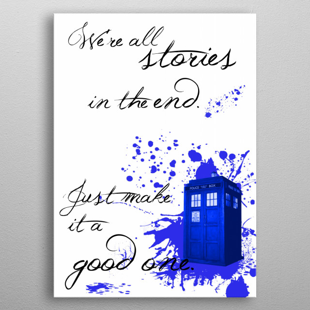 We're all stories in the end. Just make it a good one. - The Doctor metal poster