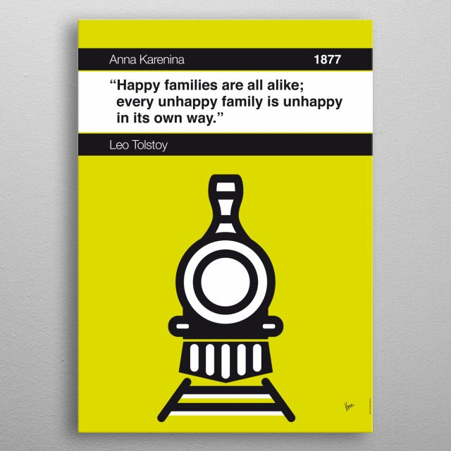 No006 MY Anna Karenina Book Icon poster 6. Happy families are all alike; every unhappy family is unhappy in its own way. —Leo Tolstoy, Anna Karenina (1877; trans. Constance Garnett) metal poster
