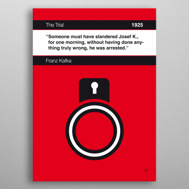 No013 MY The Trial Book Icon poster 13. Someone must have slandered Josef K., for one morning, without having done anything truly wrong, he was arrested. —Franz Kafka, The Trial (1925; trans. Breon Mitchell) metal poster