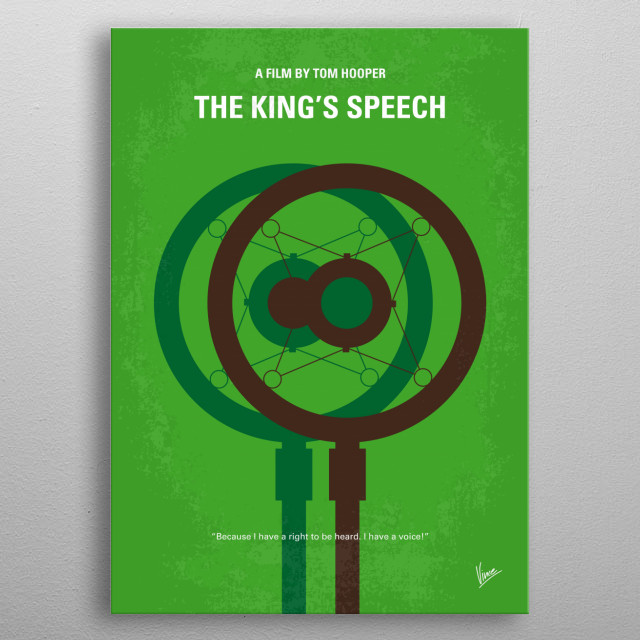No587 My The Kings Speech minimal movie poster The story of King George VI of the United Kingdom of Great Britain and Northern Ireland, his impromptu ascension to the throne and the speech therapist who helped the unsure monarch become worthy of it. Director: Tom Hooper Stars: Colin Firth, Geoffrey Rush, Helena Bonham Carter  metal poster