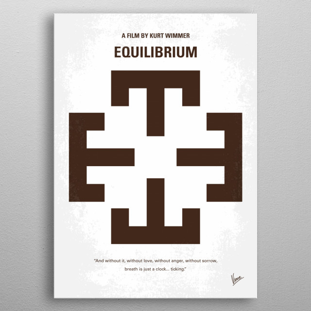 No595 My Equilibrium minimal movie poster In a Fascist future where all forms of feeling are illegal, a man in charge of enforcing the law rises to overthrow the system. Director: Kurt Wimmer Stars: Christian Bale, Sean Bean, Emily Watson  metal poster
