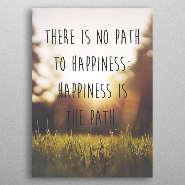 There is no path to happiness: happiness is the path. -The Buddha metal poster