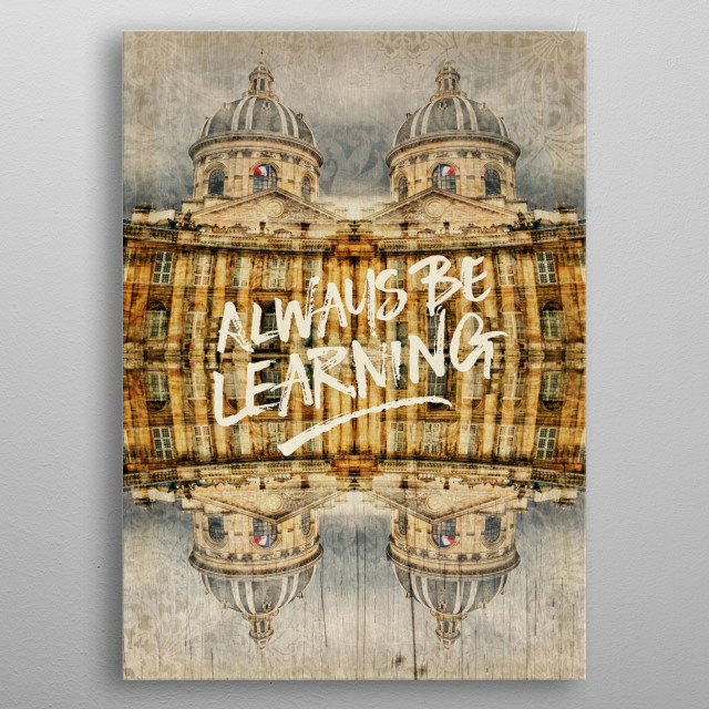 """Always Be Learning Institut de France Paris Architecture - I took this photo of Institut de France or French Institute in Paris, then mirrored, reflected and added vintage textures to it for an antique look. Shown is the cupola or dome with national flag. The French learned society is famous for Academie francaise. I added brush strokes lettering that says """"Always be Learning"""". For all of us who crave knowledge, love to learn, and are lifetime students with regard to our jobs, careers, craft. metal poster"""