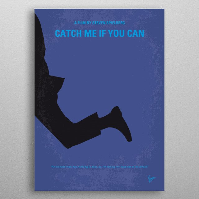 No592 My Catch Me If You Can minimal movie poster A true story about Frank Abagnale Jr., who, before his 19th birthday, successfully conned millions of dollars' worth of checks as a Pan Am pilot, doctor, and legal prosecutor. Director: Steven Spielberg Stars: Leonardo DiCaprio, Tom Hanks, Christopher Walken metal poster