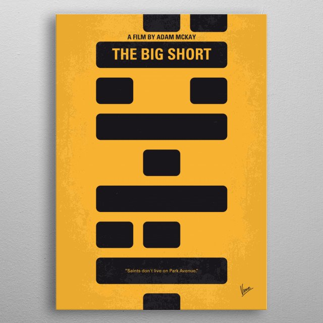 No622 My The Big Short minimal movie poster  Four denizens in the world of high-finance predict the credit and housing bubble collapse of the mid-2000s, and decide to take on the big banks for their greed and lack of foresight.  Director: Adam McKay Stars: Christian Bale, Steve Carell, Ryan Gosling metal poster