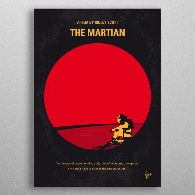No620 My The Martian minimal movie poster  During a manned mission to Mars, Astronaut Mark Watney is presumed dead after a fierce storm and left behind by his crew. But Watney has survived and finds himself stranded and alone on the hostile planet. With only meager supplies, he must draw upon his ingenuity, wit and spirit to subsist and find a way to signal to Earth that he is alive.  Director: Ridley Scott Stars: Matt Damon, Jessica Chastain, Kristen Wiig metal poster