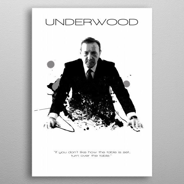 If you don't like how the table is set, turn the table by Frank Underwood from House of Cards metal poster
