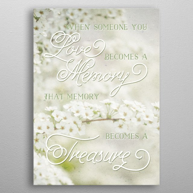 """When Someone You Love Becomes a Treasured Memory - """"When someone you love becomes a memory, that memory becomes a treasure"""". Today I remembered and wept for a dear friend who passed away. I found comfort in these words, so I thought I could share them with you. Lovely, soft white flowers are Spiraea thunbergii, commonly known as baby's breath spirea or Thunberg's meadowsweet. I took the photo at a peaceful, tranquil park bursting with the flowers of Spring and added vintage paper textures. metal poster"""