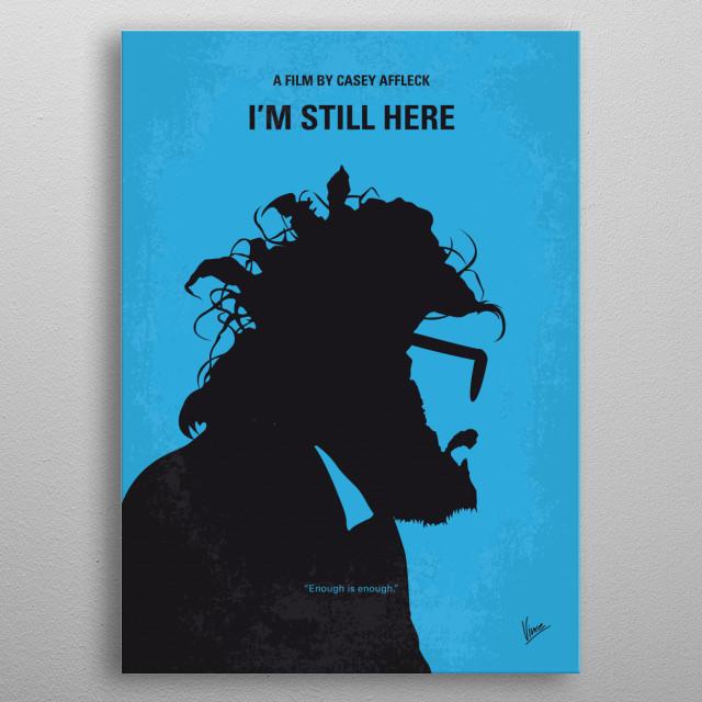No637 My I am Still Here minimal movie poster  Documenting Joaquin Phoenix's transition from the acting world to a career as an aspiring rapper.  Director: Casey Affleck Stars: Joaquin Phoenix, Antony Langdon, Carey Perloff metal poster