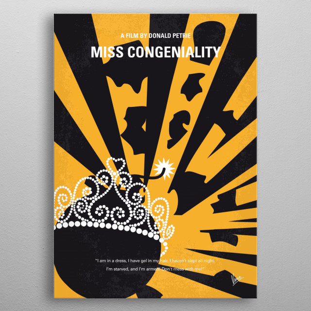 No652 My Miss Congeniality minimal movie poster  An FBI agent must go undercover in the Miss United States beauty pageant to prevent a group from bombing the event. Director: Donald Petrie Stars: Sandra Bullock, Michael Caine, Benjamin Bratt metal poster