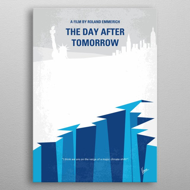 No651 My The Day After Tomorrow minimal movie poster  Jack Hall, paleoclimatologist, must make a daring trek across America to reach his son, trapped in the cross-hairs of a sudden international storm which plunges the planet into a new Ice Age. Director: Roland Emmerich Stars: Dennis Quaid, Jake Gyllenhaal, Emmy Rossum metal poster