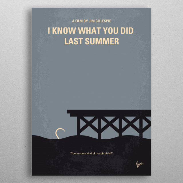 No650 My I Know What You Did Last Summer minimal movie poster  Four teens are in great danger one year after their car hits a stranger whose body they dump in the sea. Director: Jim Gillespie Stars: Jennifer Love Hewitt, Sarah Michelle Gellar, Anne Heche metal poster