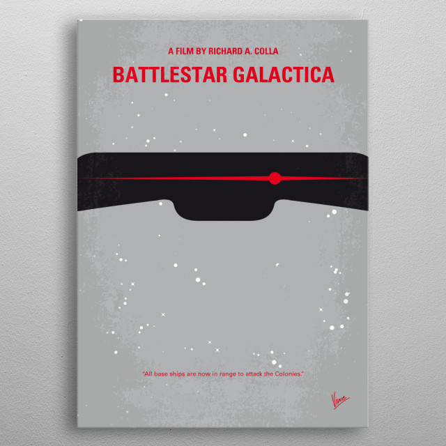 No663 My Battlestar Galactica minimal movie poster After the destruction of the Twelve Colonies of Mankind, the last major fighter carrier leads a makeshift fugitive fleet in a desperate search for the legendary planet Earth. Directors: Richard A. Colla, Alan J. Levi Stars: Richard Hatch, Dirk Benedict, Lorne Greene metal poster