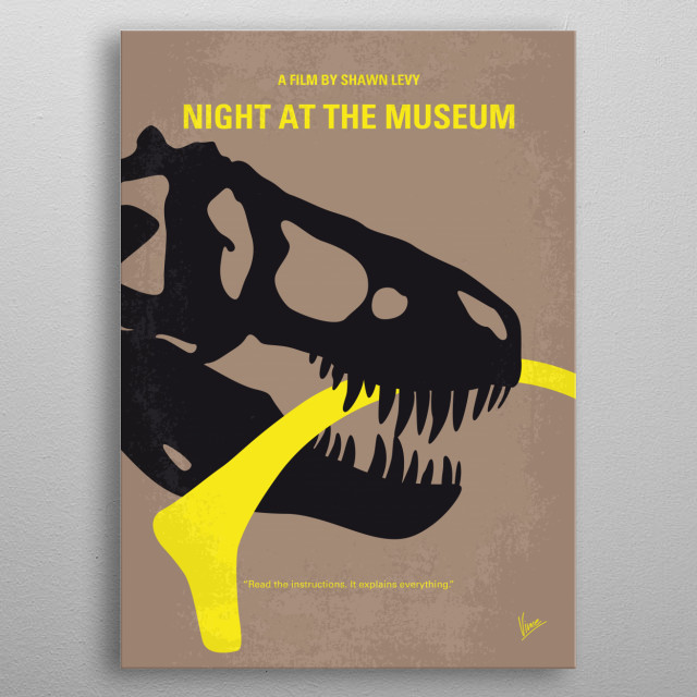 No672 My Night at the Museum minimal movie poster A newly recruited night security guard at the Museum of Natural History discovers that an ancient curse causes the animals and exhibits on display to come to life and wreak havoc. Director: Shawn Levy Stars: Ben Stiller, Carla Gugino, Ricky Gervais metal poster