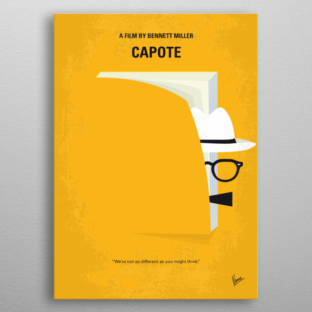 No671 My Capote minimal movie poster  In 1959, Truman Capote learns of the murder of a Kansas family and decides to write a book about the case. While researching for his novel In Cold Blood, Capote forms a relationship with one of the killers, Perry Smith, who is on death row.  Director: Bennett Miller Stars: Philip Seymour Hoffman, Clifton Collins Jr., Catherine Keener metal poster