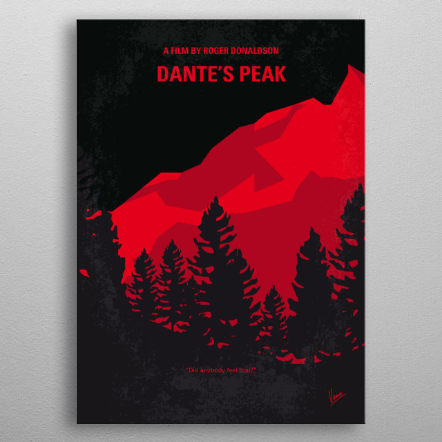 No682 My Dantes Peak minimal movie poster  A vulcanologist arrives at a countryside town recently named the second most desirable place to live in America and discovers that the long dormant volcano, Dante's Peak, may wake up at any moment. Director: Roger Donaldson Stars: Pierce Brosnan, Linda Hamilton, Jamie Renée Smith metal poster