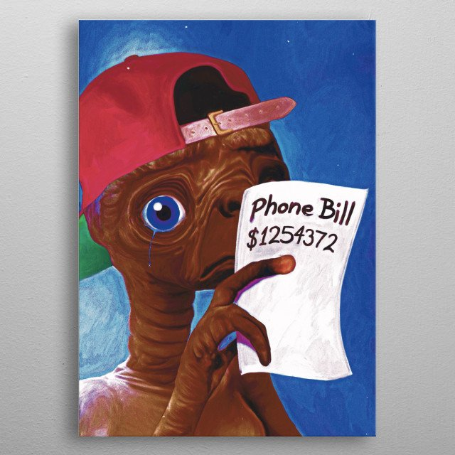 E.T did phone home and calling home from such a far distance is pretty expensive! metal poster