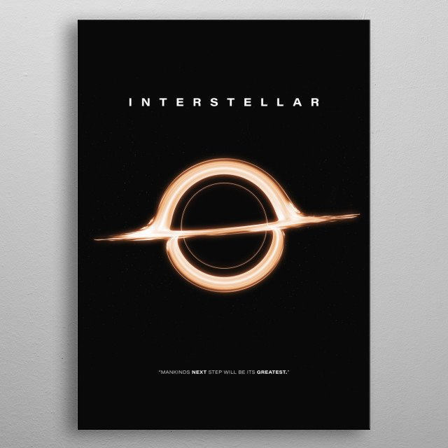 """A simplistic movie poster rendition centered on the black hole """"Gargantua"""" from the 2014 Sci-fi hit, Interstellar. The film is a first ever to depict black holes as they would actually appear based on real physics equations. Directed by Christoper Nolan, Starring Matthew Mcconaughey, Jessica Chastain, Anne Hathaway, Matt Damon and Michael Caine.  metal poster"""