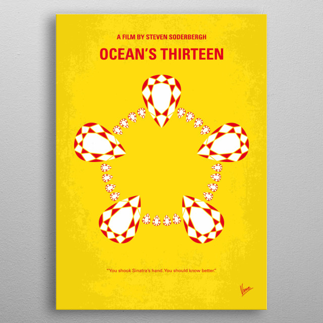 No706 My Oceans 13 minimal movie poster Danny Ocean rounds up the boys for a third heist, after casino owner Willy Bank double-crosses one of the original eleven, Reuben Tishkoff. Director: Steven Soderbergh Stars: George Clooney, Brad Pitt, Matt Damon  metal poster