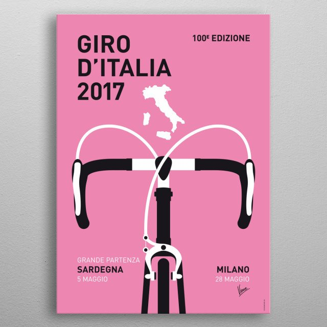 """MY GIRO DITALIA MINIMAL POSTER 2017 """"Arms, hands, bars, knees Spinning blur, fast trees Heart bangs, tires sing Wind roars, gears ching Climbing grade, sweat drips Heavy legs, a couple sips Breathing deeper, suck the air Crest a hill, pedals tear  Feel no pain, feel no burn Still time to go another turn  Mind is clear, thighs are tight Rolling speed, wheeled flight Cycling!""""  metal poster"""
