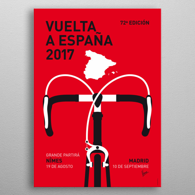 "MY VUELTA A ESPANA MINIMAL POSTER 2017 ""Arms, hands, bars, knees Spinning blur, fast trees Heart bangs, tires sing Wind roars, gears ching Climbing grade, sweat drips Heavy legs, a couple sips Breathing deeper, suck the air Crest a hill, pedals tear Feel no pain, feel no burn Still time to go another turn Mind is clear, thighs are tight Rolling speed, wheeled flight Cycling!"" metal poster"