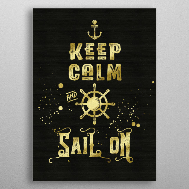 """Keep Calm and Sail On Gold Helm Anchor Typography - Typography art """"Keep Calm and Sail On"""", in grungy, distressed font, with gold splatter and matching helm and anchor. I chose a gold glitter look to contrast with the grunge lettering against a rough textured black background, for a Glam Rock feel. Makes a wonderful gift for sailors, boat owners, or anyone enjoys sea adventures and marine or naval-related pursuits.  metal poster"""