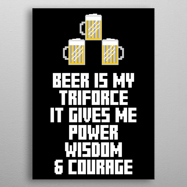 Beer is my triforce. It gives me power, wisdom and courage metal poster