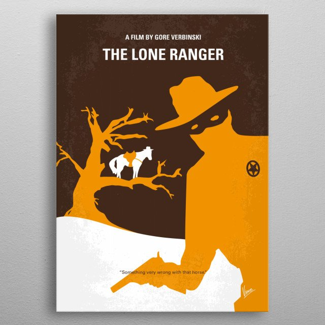 No202 My The Lone Ranger minimal movie poster Native American warrior Tonto recounts the untold tales that transformed John Reid, a man of the law, into a legend of justice. Director: Gore Verbinski Stars: Johnny Depp, Armie Hammer, William Fichtner metal poster