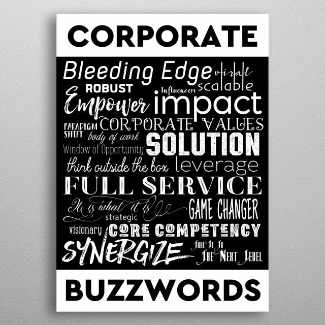 Corporate Buzzwords Business Jargon Typography Art - A clean, simple typography design using annoying corporate buzzwords. Have your fill of these overused, trite business jargon: Bleeding Edge, Viral, Robust, Influencers, Scalable, Empower, Impact, Paradigm Shift, Corporate Values, Body of Work, Window of Opportunity, Solution, Think Outside the Box, Leverage, Full Service, It is What it Is, Strategic, Game Changer, Visionary, Core Competency, Synergize, Take It to the Next Level.  metal poster