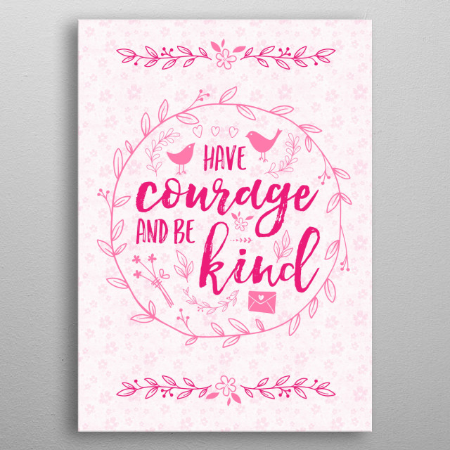 """Have Courage and Be Kind Typography Raspberry Pink - """"Have courage and be kind"""", a beautiful piece of advice in a circular typography design using brushstroke font decorated with whimsical drawings of leaf wreath, birds, hearts, leaves, flowers and heart-sealed envelope. Pink and raspberry tones. Inspired by the story of a poor young girl in a fairy tale, whose courage and kindness led to her to a very happy ending :) metal poster"""