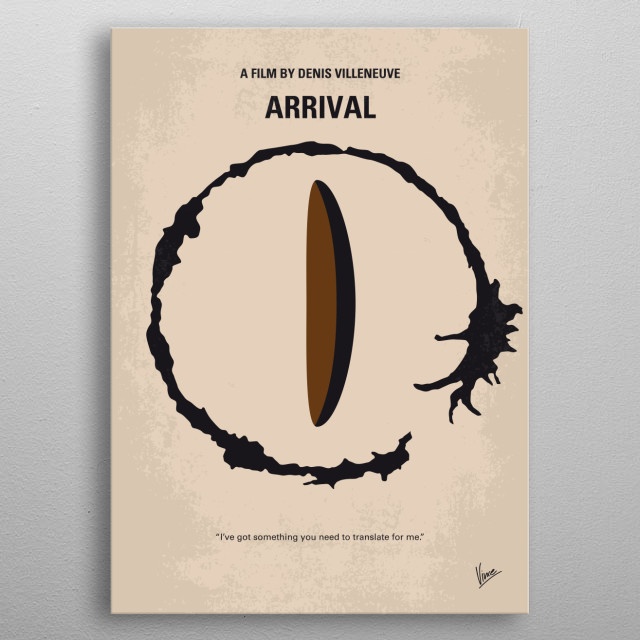 No735 My Arrival minimal movie poster When 12 mysterious spacecraft appear around the world, linguistics professor Louise Banks is tasked with interpreting the language of the alien passengers inside. Director: Denis Villeneuve Stars: Amy Adams, Jeremy Renner, Forest Whitaker metal poster