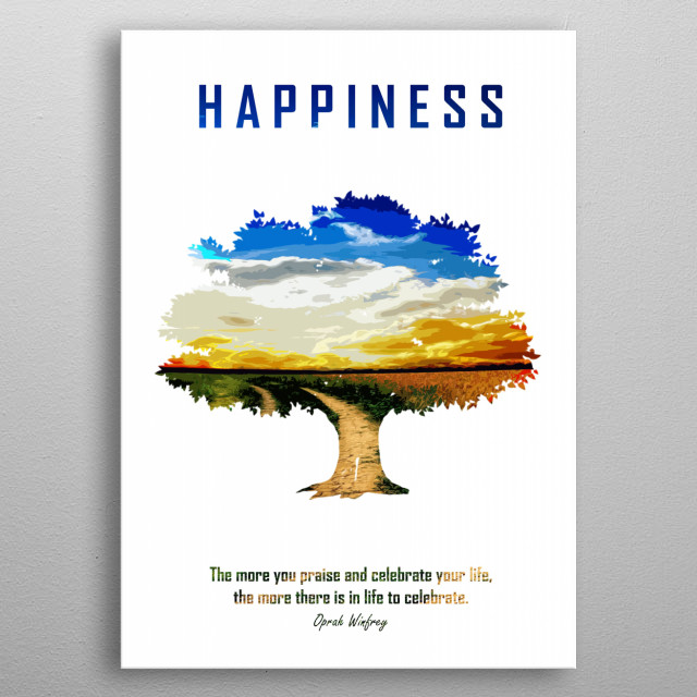 Happiness: The more you praise and celebrate your life, the more there is in life to celebrate. metal poster