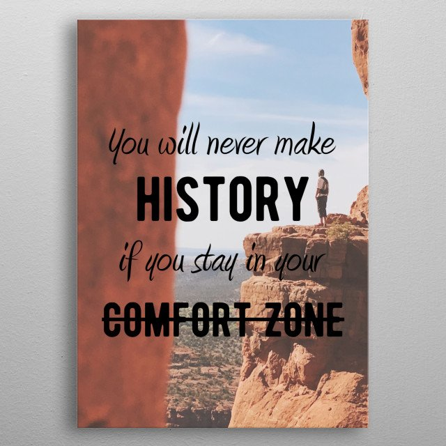 You will never make history in you stay in your comfort zone. Motivational and Inspirational quotes for office or personal use. Ideal gift for the driven, the hustlers, the doers and the go-getters. metal poster