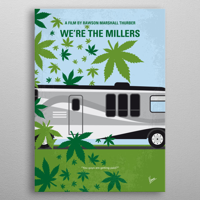 No763 My We are the Millers minimal movie poster After being robbed of a week's take, small-time pot dealer David is forced by his boss to go to Mexico to pick up a load of marijuana. In order to improve his odds of making it past the border, David asks the broke stripper Rose and two local teenagers to join him and pretend they're on a family holiday Director: Rawson Marshall Thurber Stars: Jason Sudeikis, Jennifer Aniston, Emma Roberts, Will Poulter metal poster