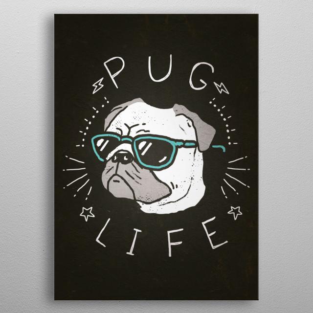 Pug Life by Ronan Lynam - Dogs / Dog Art / Dog Portraits / Pug Dogs / Puns / Kids Art metal poster
