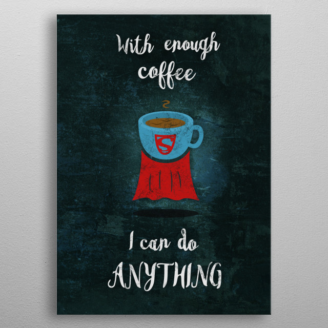 An adaptation of a well-known quote extolling the endless virtues of drinking coffee. metal poster
