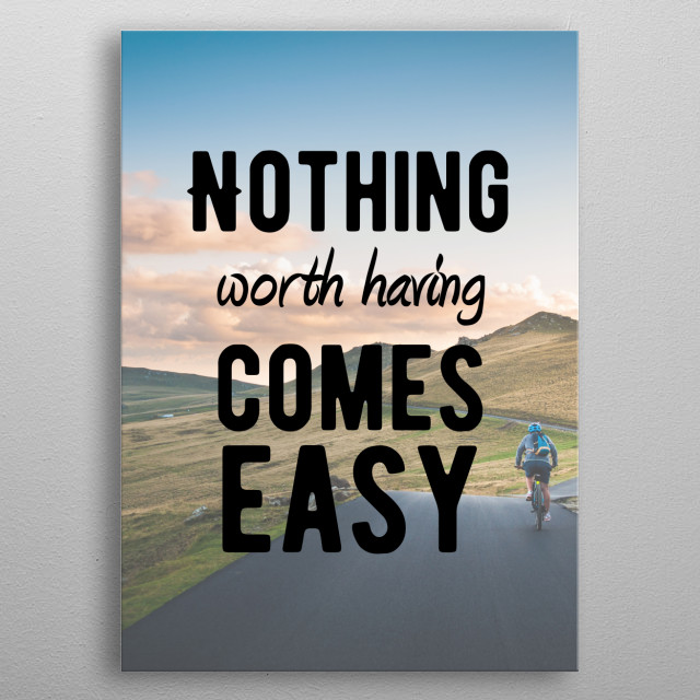 Nothing worth having comes easy! Motivational and Inspirational quotes for office or personal use. Ideal gift for the driven, the hustlers, the doers and the go-getters. metal poster