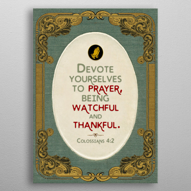A call to prayer. Bible Verse: Colossians 4:2  metal poster